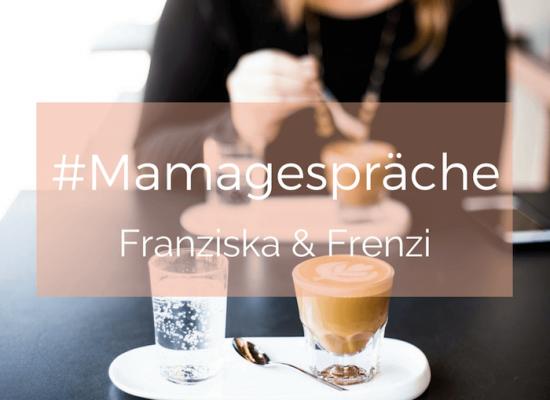 Mamagespraech mit Franziska & Frenzi